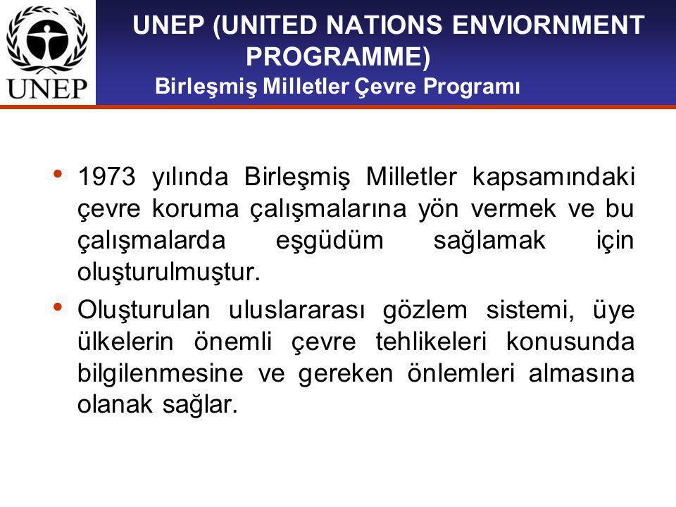 UNEP (UNITED NATIONS ENVIORNMENT PROGRAMME) Birleşmiş Milletler Çevre Programı 1973 yılında Birleşmiş Milletler kapsamındaki çevre koruma çalışmalarına yön vermek ve bu çalışmalarda eşgüdüm sağlamak için oluşturulmuştur.
