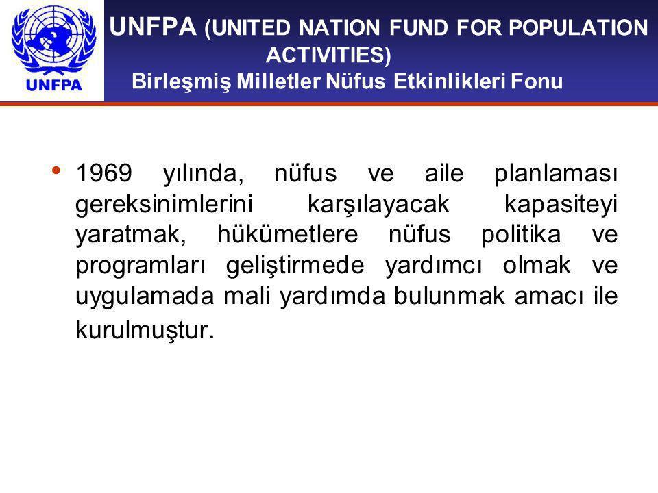 UNFPA (UNITED NATION FUND FOR POPULATION ACTIVITIES) Birleşmiş Milletler Nüfus Etkinlikleri Fonu 1969 yılında, nüfus ve aile planlaması gereksinimlerini karşılayacak kapasiteyi yaratmak, hükümetlere nüfus politika ve programları geliştirmede yardımcı olmak ve uygulamada mali yardımda bulunmak amacı ile kurulmuştur.