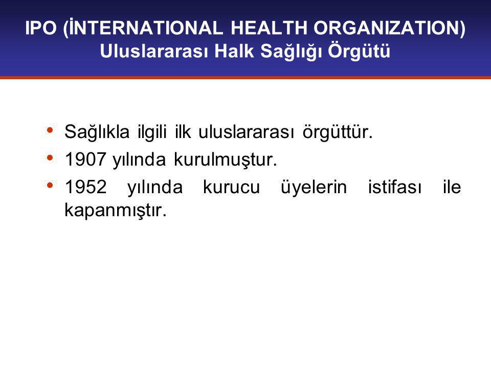 IPO (İNTERNATIONAL HEALTH ORGANIZATION) Uluslararası Halk Sağlığı Örgütü Sağlıkla ilgili ilk uluslararası örgüttür.