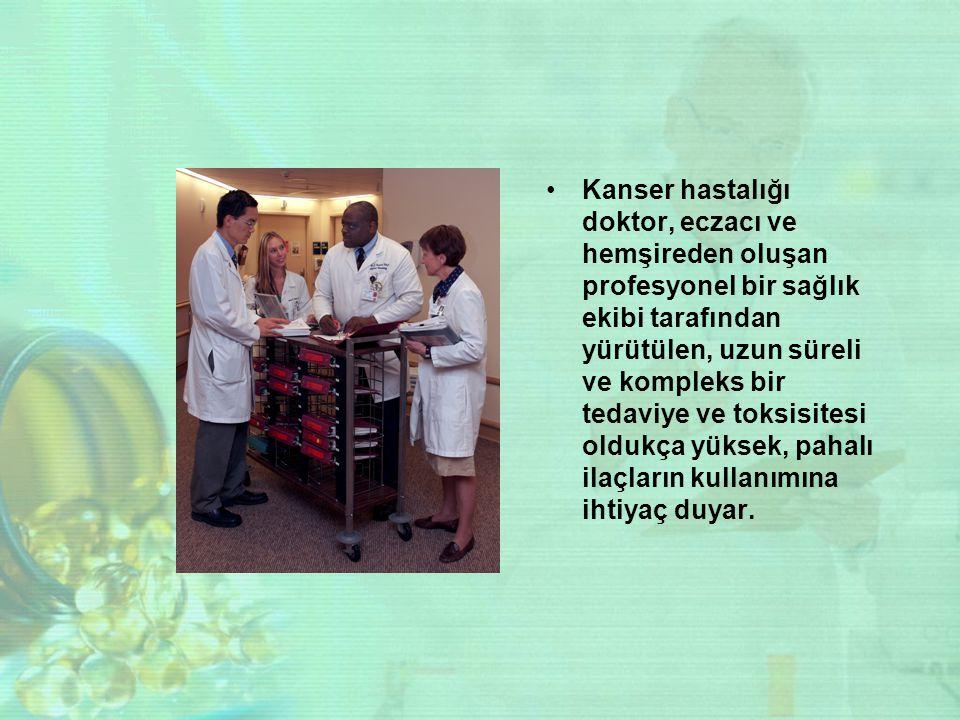 Kanser hastalığı doktor, eczacı ve hemşireden oluşan profesyonel bir sağlık ekibi tarafından yürütülen, uzun süreli ve kompleks bir tedaviye ve toksis