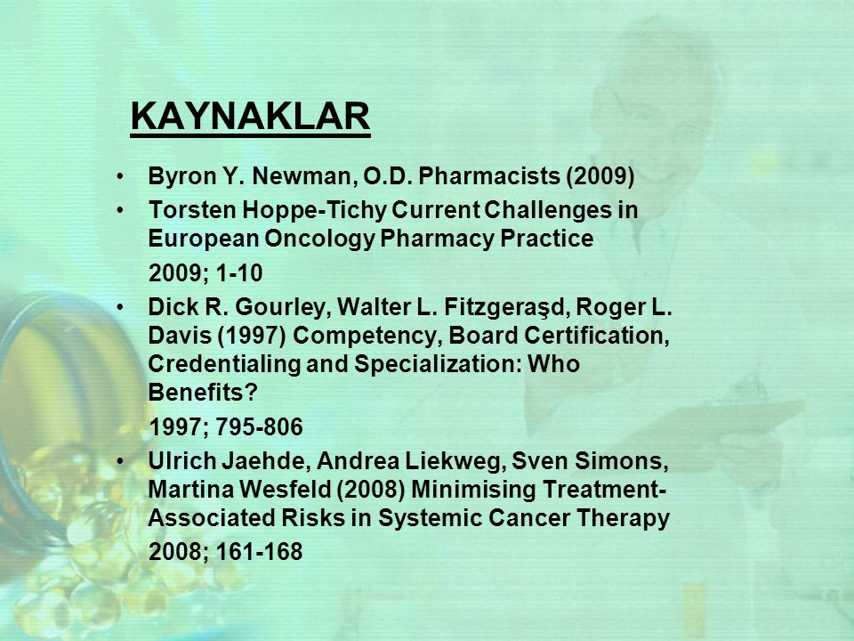 KAYNAKLAR Byron Y. Newman, O.D. Pharmacists (2009) Torsten Hoppe-Tichy Current Challenges in European Oncology Pharmacy Practice 2009; 1-10 Dick R. Go