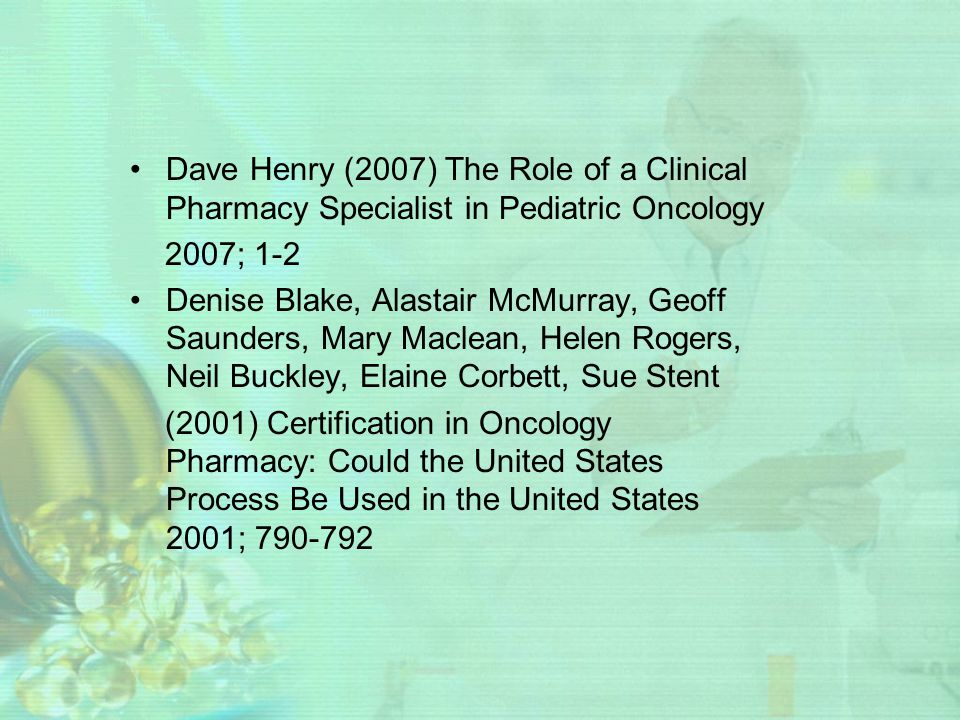 Dave Henry (2007) The Role of a Clinical Pharmacy Specialist in Pediatric Oncology 2007; 1-2 Denise Blake, Alastair McMurray, Geoff Saunders, Mary Mac