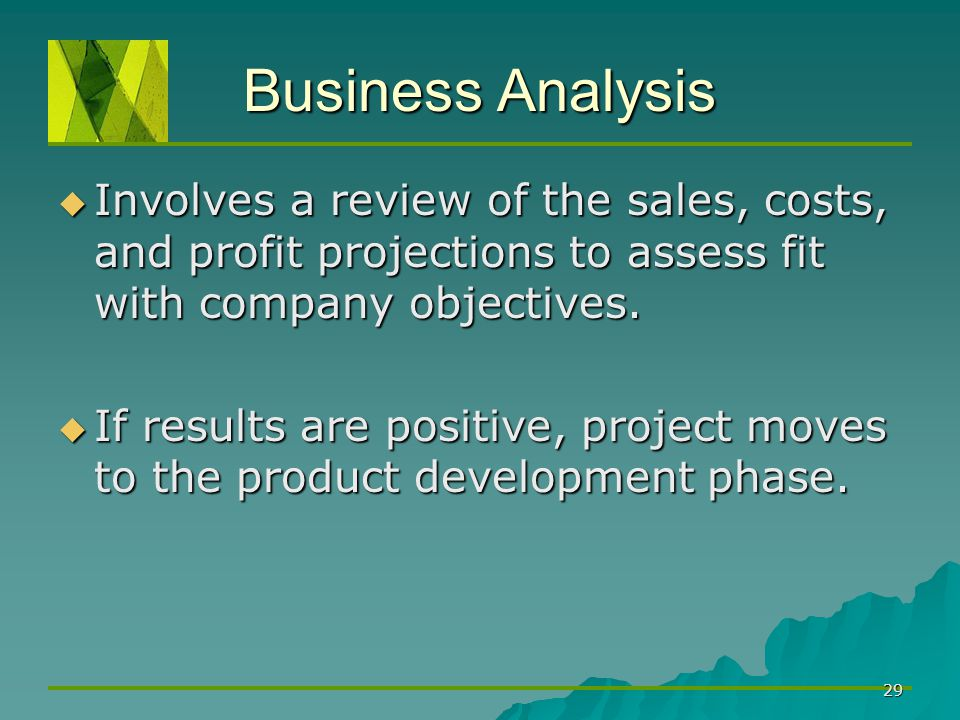 29 Business Analysis  Involves a review of the sales, costs, and profit projections to assess fit with company objectives.  If results are positive,