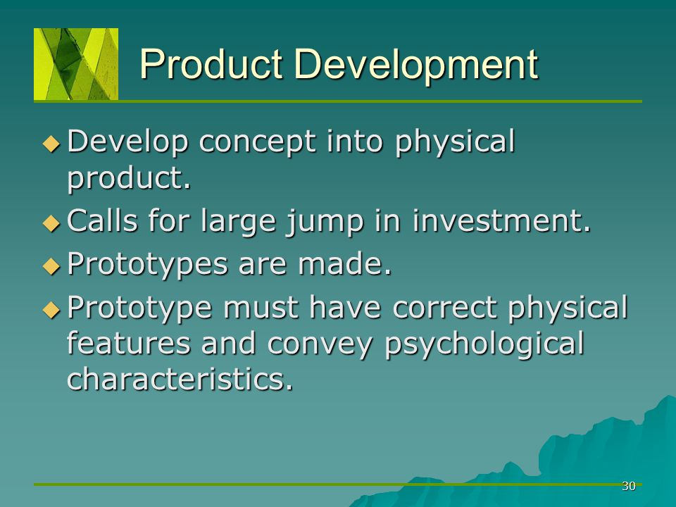 30 Product Development  Develop concept into physical product.  Calls for large jump in investment.  Prototypes are made.  Prototype must have cor