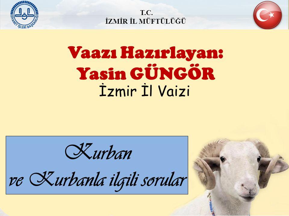 Vaazı Hazırlayan: Yasin GÜNGÖR K urban ve Kurbanla ilgili sorular İzmir İl Vaizi T.C. İZMİR İL MÜFTÜLÜĞÜ