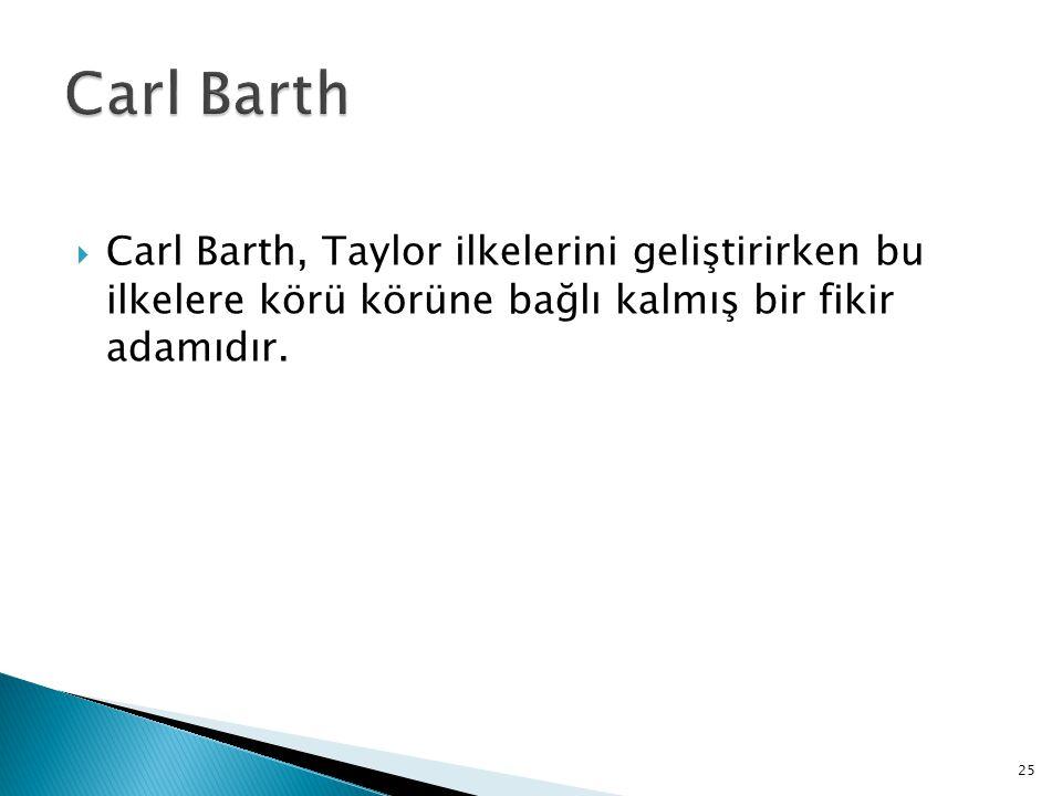  Carl Barth, Taylor ilkelerini geliştirirken bu ilkelere körü körüne bağlı kalmış bir fikir adamıdır. 25