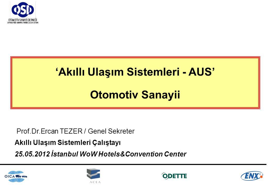 'Akıllı Ulaşım Sistemleri - AUS' Otomotiv Sanayii Prof.Dr.Ercan TEZER / Genel Sekreter Akıllı Ulaşım Sistemleri Çalıştayı 25.05.2012 İstanbul WoW Hote