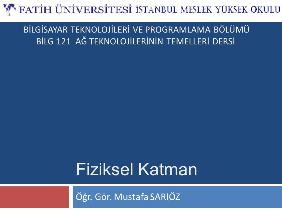 Öğr. Gör. Mustafa SARIÖZ Fiziksel Katman BİLGİSAYAR TEKNOLOJİLERİ VE PROGRAMLAMA BÖLÜMÜ BİLG 121 AĞ TEKNOLOJİLERİNİN TEMELLERİ DERSİ