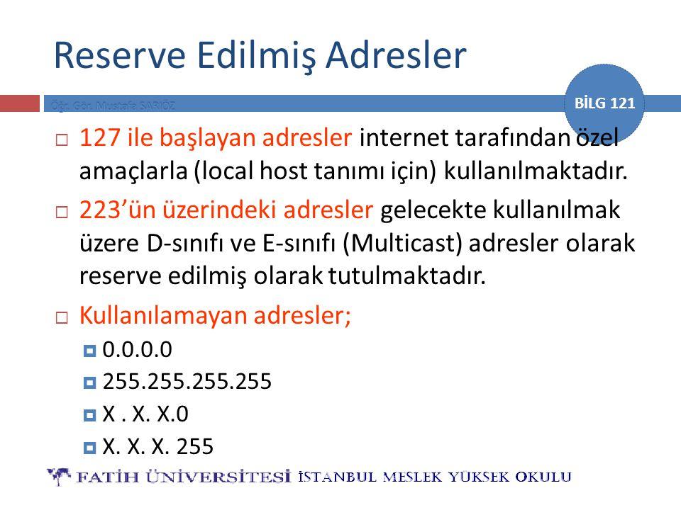 BİLG 121 Reserve Edilmiş Adresler  127 ile başlayan adresler internet tarafından özel amaçlarla (local host tanımı için) kullanılmaktadır.  223'ün ü