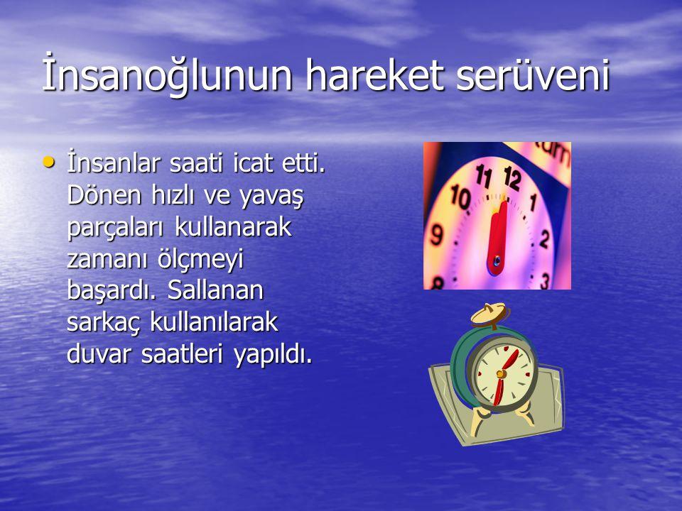 İnsanoğlunun hareket serüveni İnsanlar saati icat etti. Dönen hızlı ve yavaş parçaları kullanarak zamanı ölçmeyi başardı. Sallanan sarkaç kullanılarak