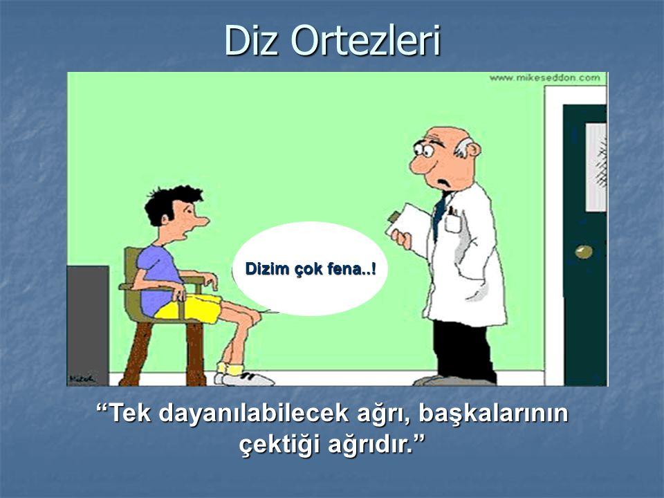 Diz Ortezleri Dizim çok fena..! Tek dayanılabilecek ağrı, başkalarının çektiği ağrıdır.