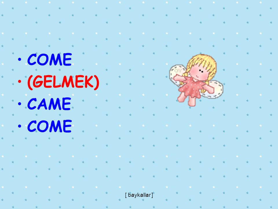 COME (GELMEK) CAME COME [ baykallar ]