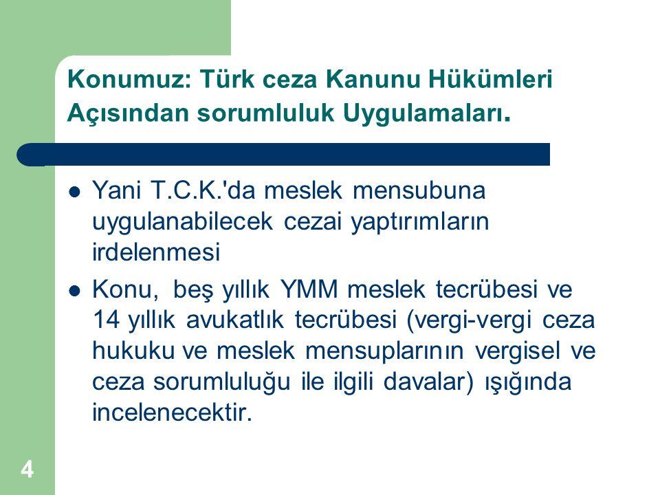 Konumuz: Türk ceza Kanunu Hükümleri Açısından sorumluluk Uygulamaları. Yani T.C.K.'da meslek mensubuna uygulanabilecek cezai yaptırımların irdelenmesi