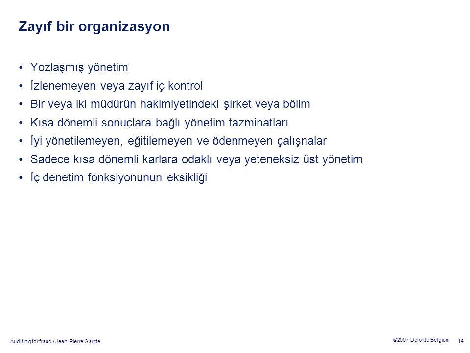 Auditing for fraud / Jean-Pierre Garitte 14 ©2007 Deloitte Belgium Zayıf bir organizasyon Yozlaşmış yönetim İzlenemeyen veya zayıf iç kontrol Bir veya