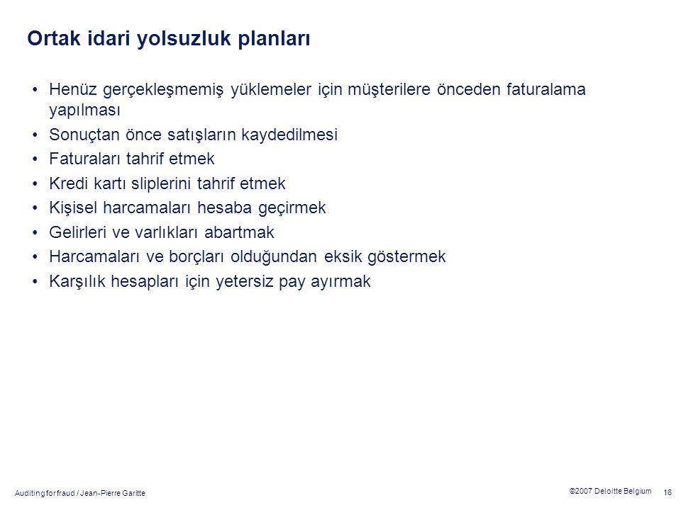 Auditing for fraud / Jean-Pierre Garitte 16 ©2007 Deloitte Belgium Ortak idari yolsuzluk planları Henüz gerçekleşmemiş yüklemeler için müşterilere önc