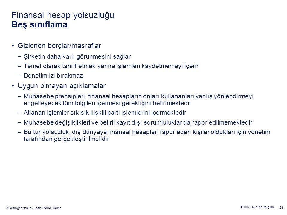 Auditing for fraud / Jean-Pierre Garitte 21 ©2007 Deloitte Belgium Finansal hesap yolsuzluğu Beş sınıflama Gizlenen borçlar/masraflar –Şirketin daha karlı görünmesini sağlar –Temel olarak tahrif etmek yerine işlemleri kaydetmemeyi içerir –Denetim izi bırakmaz Uygun olmayan açıklamalar –Muhasebe prensipleri, finansal hesapların onları kullananları yanlış yönlendirmeyi engelleyecek tüm bilgileri içermesi gerektiğini belirtmektedir –Atlanan işlemler sık sık ilişkili parti işlemlerini içermektedir –Muhasebe değişiklikleri ve belirli kayıt dışı sorumluluklar da rapor edilmemektedir –Bu tür yolsuzluk, dış dünyaya finansal hesapları rapor eden kişiler oldukları için yönetim tarafından gerçekleştirilmelidir
