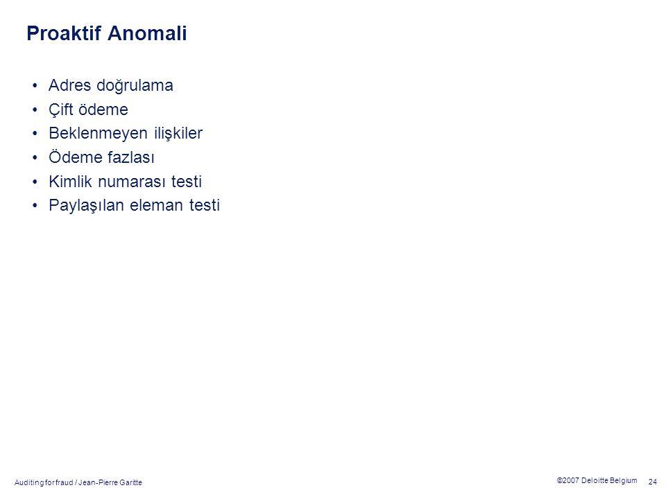 Auditing for fraud / Jean-Pierre Garitte 24 ©2007 Deloitte Belgium Proaktif Anomali Adres doğrulama Çift ödeme Beklenmeyen ilişkiler Ödeme fazlası Kimlik numarası testi Paylaşılan eleman testi