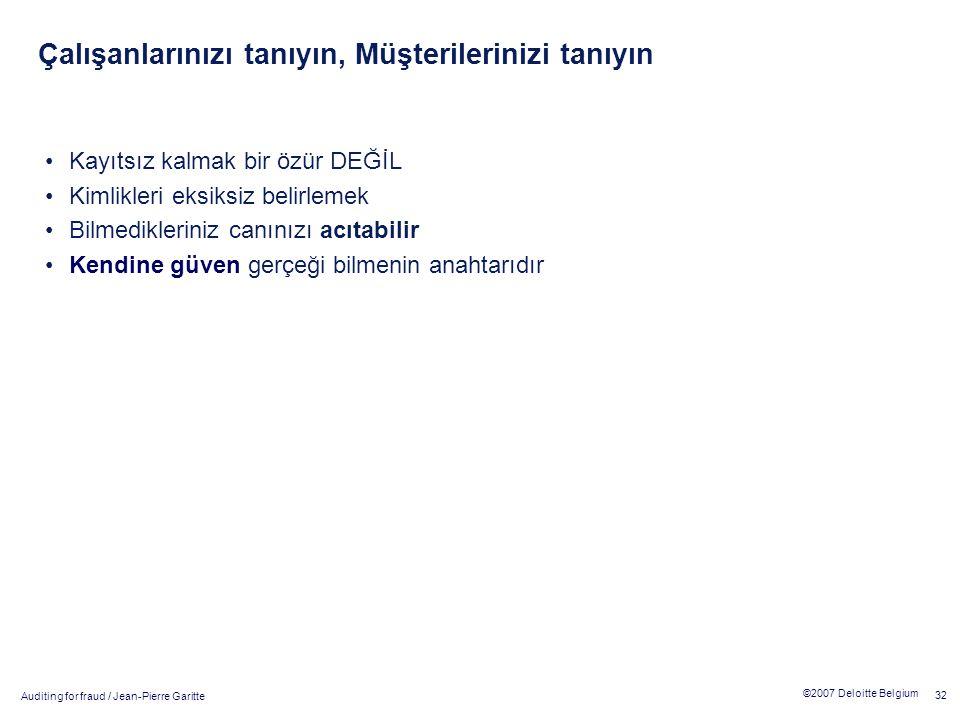 Auditing for fraud / Jean-Pierre Garitte 32 ©2007 Deloitte Belgium Çalışanlarınızı tanıyın, Müşterilerinizi tanıyın Kayıtsız kalmak bir özür DEĞİL Kimlikleri eksiksiz belirlemek Bilmedikleriniz canınızı acıtabilir Kendine güven gerçeği bilmenin anahtarıdır
