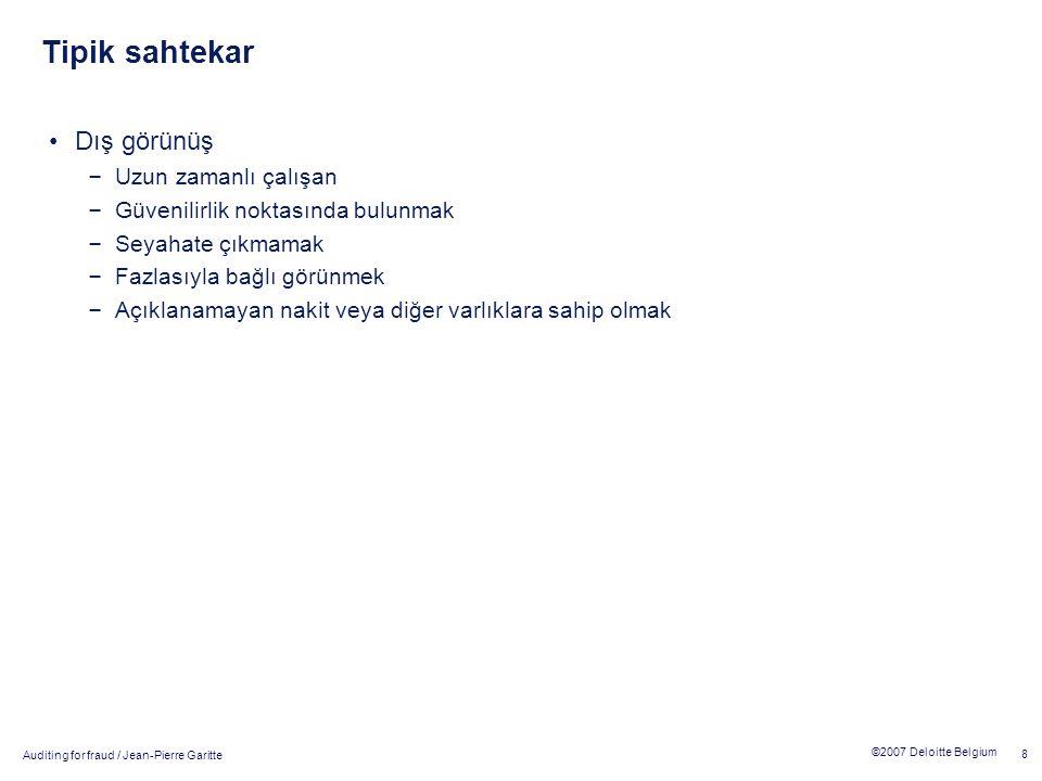 Auditing for fraud / Jean-Pierre Garitte 8 ©2007 Deloitte Belgium Tipik sahtekar Dış görünüş – Uzun zamanlı çalışan – Güvenilirlik noktasında bulunmak – Seyahate çıkmamak – Fazlasıyla bağlı görünmek – Açıklanamayan nakit veya diğer varlıklara sahip olmak