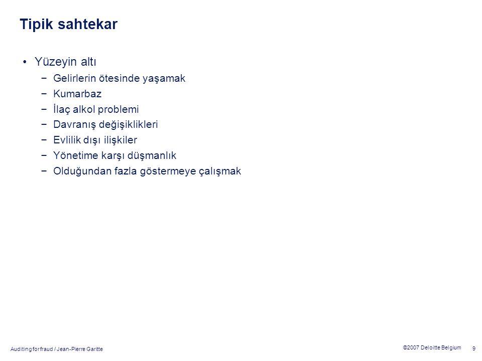 Auditing for fraud / Jean-Pierre Garitte 9 ©2007 Deloitte Belgium Tipik sahtekar Yüzeyin altı – Gelirlerin ötesinde yaşamak – Kumarbaz – İlaç alkol problemi – Davranış değişiklikleri – Evlilik dışı ilişkiler – Yönetime karşı düşmanlık – Olduğundan fazla göstermeye çalışmak