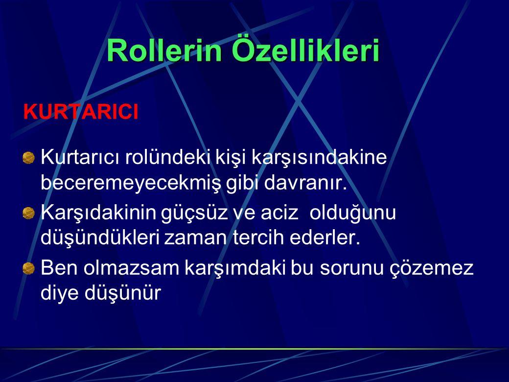 Rollerin Özellikleri KURTARICI Kurtarıcı rolündeki kişi karşısındakine beceremeyecekmiş gibi davranır. Karşıdakinin güçsüz ve aciz olduğunu düşündükle