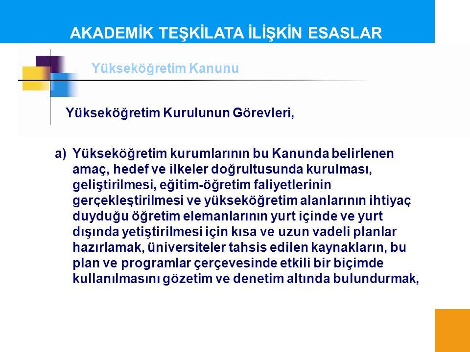 AKADEMİK TEŞKİLATA İLİŞKİN ESASLAR Yükseköğretim Kurulunun Görevleri, a)Yükseköğretim kurumlarının bu Kanunda belirlenen amaç, hedef ve ilkeler doğrul