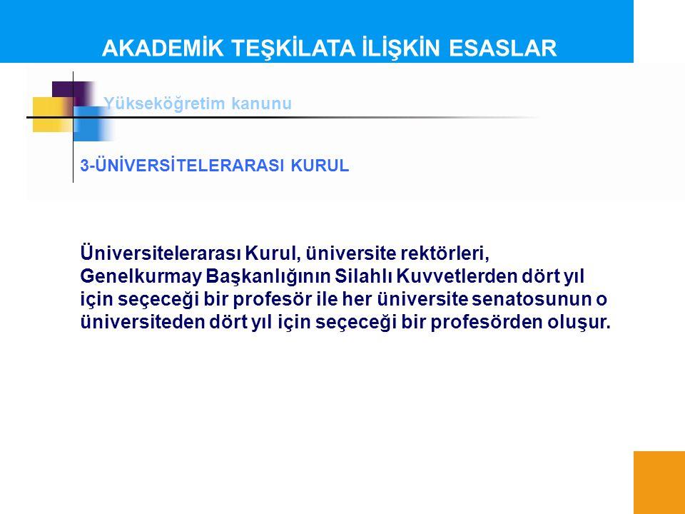 AKADEMİK TEŞKİLATA İLİŞKİN ESASLAR Yükseköğretim kanunu 3-ÜNİVERSİTELERARASI KURUL Üniversitelerarası Kurul, üniversite rektörleri, Genelkurmay Başkan