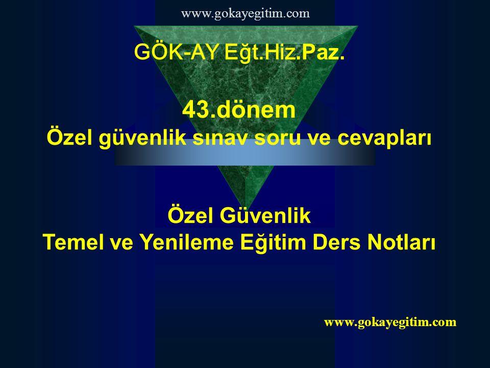 www.gokayegitim.com GÖK-AY Eğt.Hiz.Paz. 43.dönem Özel güvenlik sınav soru ve cevapları Özel Güvenlik Temel ve Yenileme Eğitim Ders Notları www.gokayeg