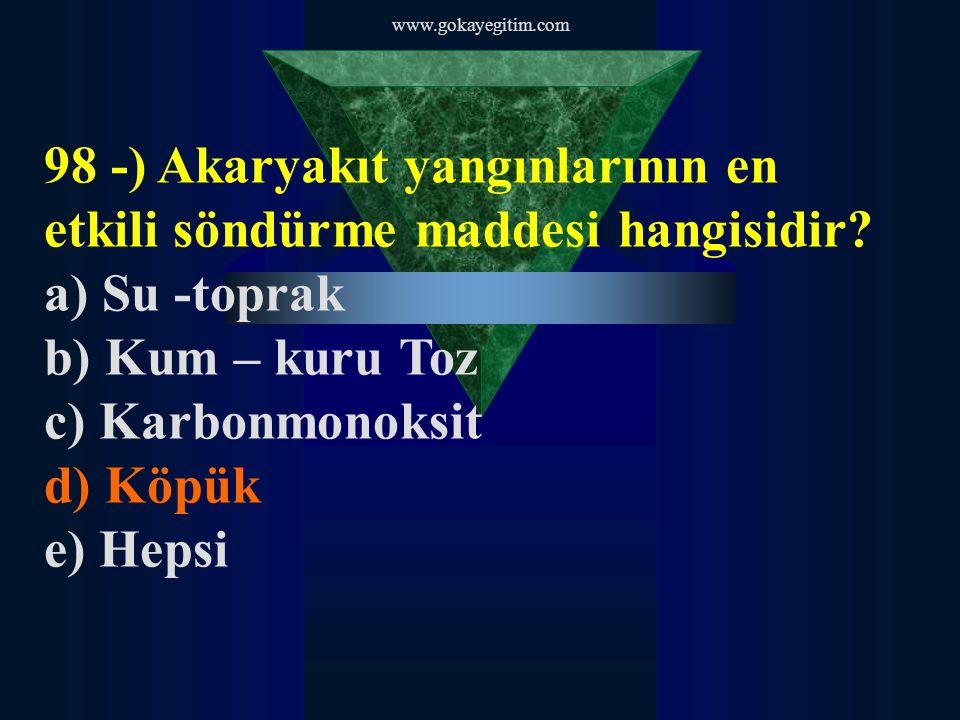 www.gokayegitim.com 98 -) Akaryakıt yangınlarının en etkili söndürme maddesi hangisidir? a) Su -toprak b) Kum – kuru Toz c) Karbonmonoksit d) Köpük e)