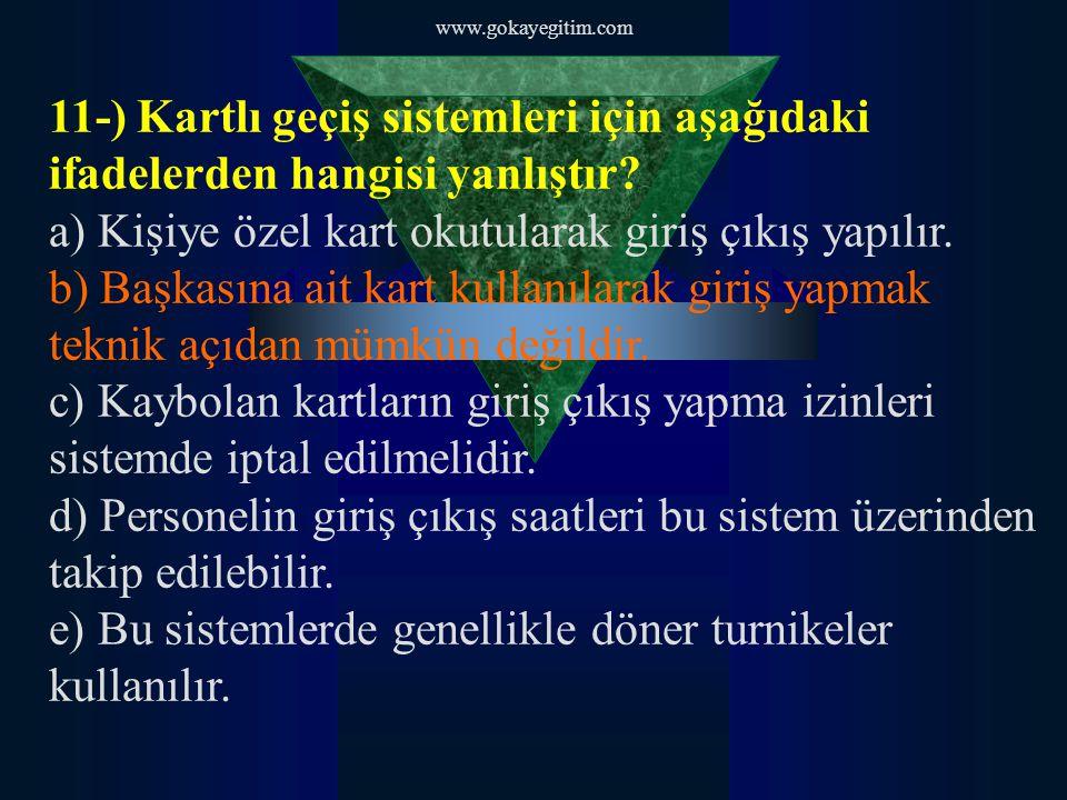 www.gokayegitim.com 11-) Kartlı geçiş sistemleri için aşağıdaki ifadelerden hangisi yanlıştır? a) Kişiye özel kart okutularak giriş çıkış yapılır. b)