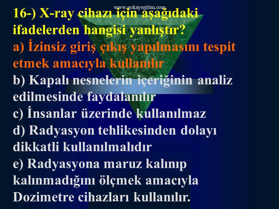 www.gokayegitim.com 16-) X-ray cihazı için aşağıdaki ifadelerden hangisi yanlıştır? a) İzinsiz giriş çıkış yapılmasını tespit etmek amacıyla kullanılı