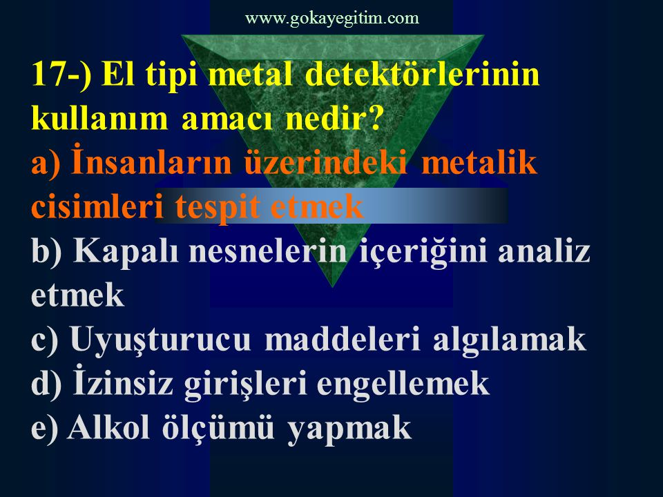 www.gokayegitim.com 17-) El tipi metal detektörlerinin kullanım amacı nedir? a) İnsanların üzerindeki metalik cisimleri tespit etmek b) Kapalı nesnele