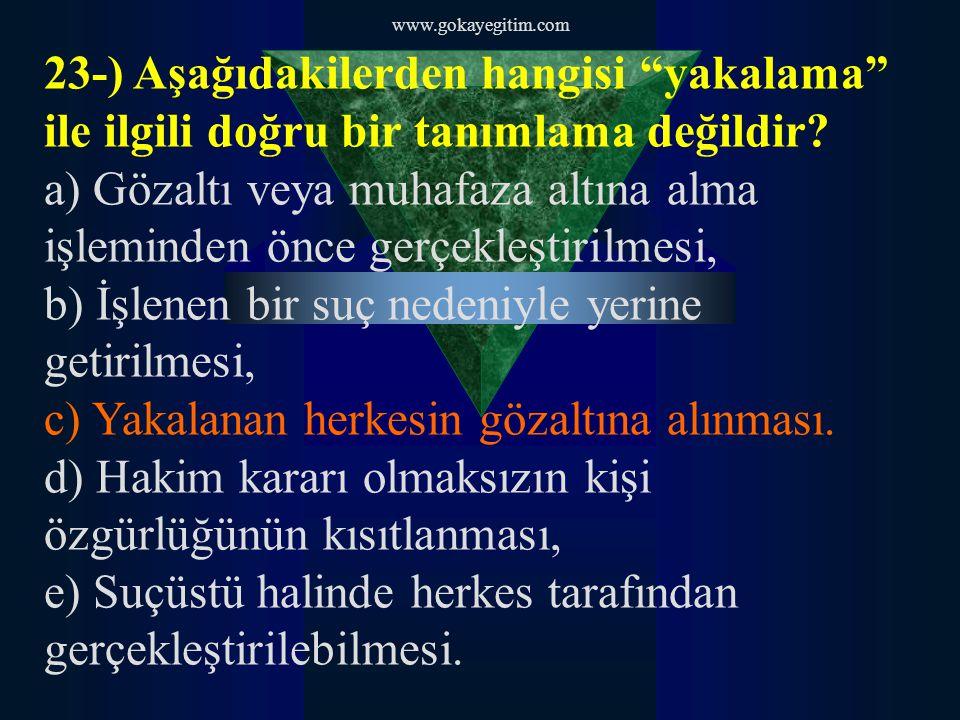 """www.gokayegitim.com 23-) Aşağıdakilerden hangisi """"yakalama"""" ile ilgili doğru bir tanımlama değildir? a) Gözaltı veya muhafaza altına alma işleminden ö"""