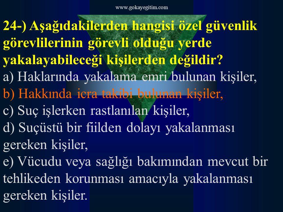 www.gokayegitim.com 24-) Aşağıdakilerden hangisi özel güvenlik görevlilerinin görevli olduğu yerde yakalayabileceği kişilerden değildir? a) Haklarında