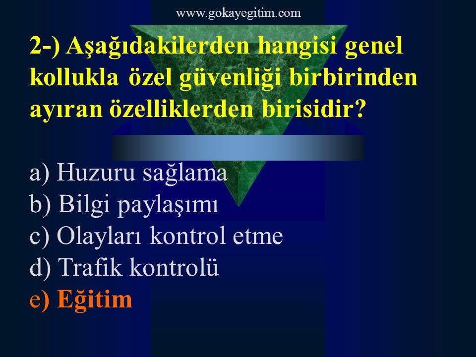 www.gokayegitim.com 2-) Aşağıdakilerden hangisi genel kollukla özel güvenliği birbirinden ayıran özelliklerden birisidir? a) Huzuru sağlama b) Bilgi p
