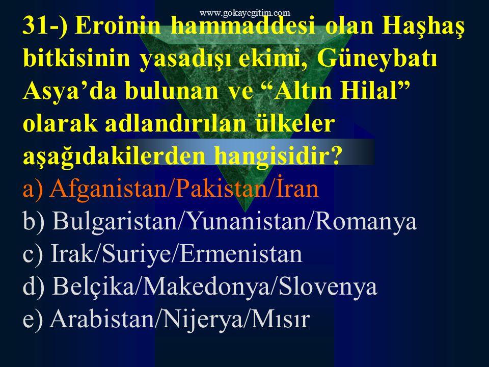 www.gokayegitim.com 31-) Eroinin hammaddesi olan Haşhaş bitkisinin yasadışı ekimi, Güneybatı Asya'da bulunan ve Altın Hilal olarak adlandırılan ülkeler aşağıdakilerden hangisidir.