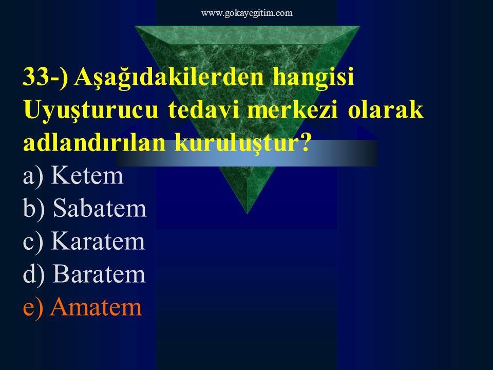 www.gokayegitim.com 33-) Aşağıdakilerden hangisi Uyuşturucu tedavi merkezi olarak adlandırılan kuruluştur? a) Ketem b) Sabatem c) Karatem d) Baratem e
