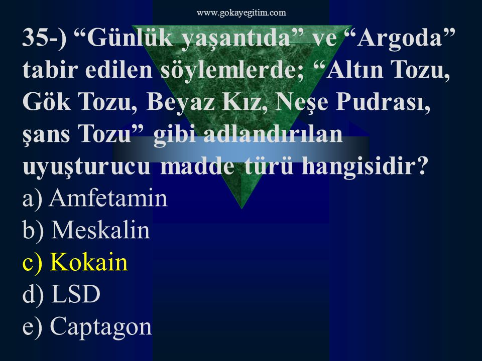 www.gokayegitim.com 35-) Günlük yaşantıda ve Argoda tabir edilen söylemlerde; Altın Tozu, Gök Tozu, Beyaz Kız, Neşe Pudrası, şans Tozu gibi adlandırılan uyuşturucu madde türü hangisidir.