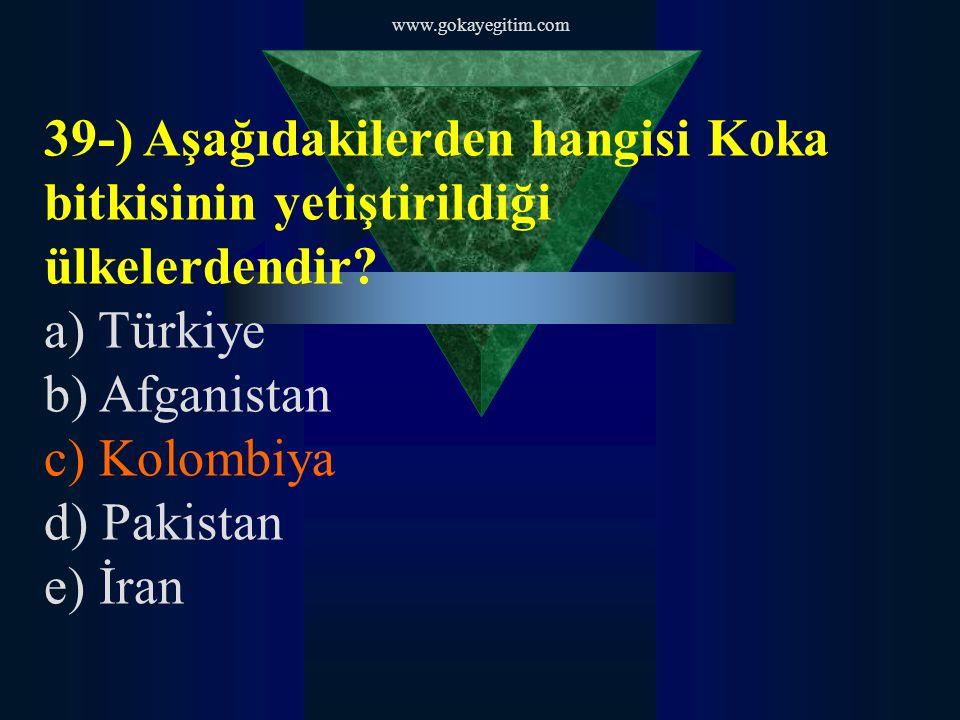 www.gokayegitim.com 39-) Aşağıdakilerden hangisi Koka bitkisinin yetiştirildiği ülkelerdendir? a) Türkiye b) Afganistan c) Kolombiya d) Pakistan e) İr