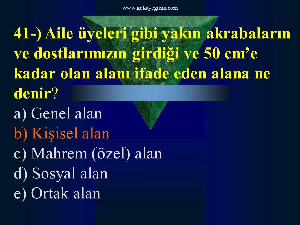 www.gokayegitim.com 41-) Aile üyeleri gibi yakın akrabaların ve dostlarımızın girdiği ve 50 cm'e kadar olan alanı ifade eden alana ne denir? a) Genel