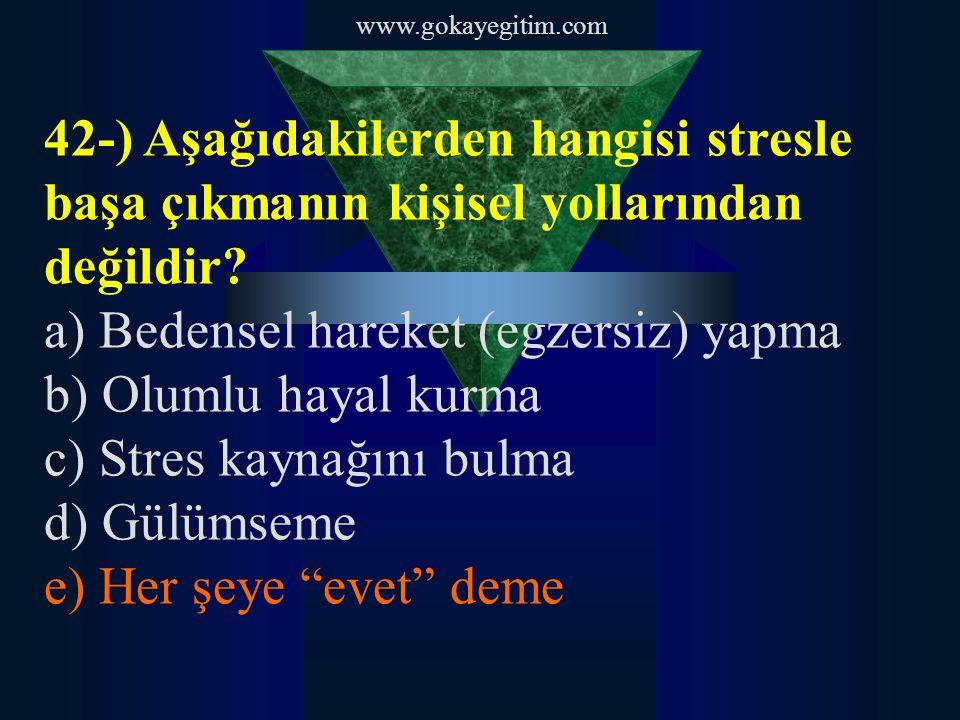 www.gokayegitim.com 42-) Aşağıdakilerden hangisi stresle başa çıkmanın kişisel yollarından değildir? a) Bedensel hareket (egzersiz) yapma b) Olumlu ha