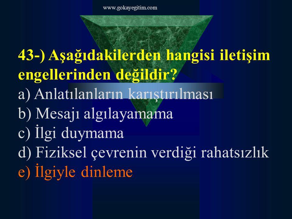 www.gokayegitim.com 43-) Aşağıdakilerden hangisi iletişim engellerinden değildir? a) Anlatılanların karıştırılması b) Mesajı algılayamama c) İlgi duym
