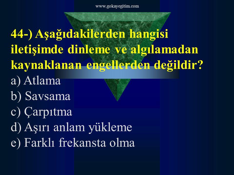 www.gokayegitim.com 44-) Aşağıdakilerden hangisi iletişimde dinleme ve algılamadan kaynaklanan engellerden değildir? a) Atlama b) Savsama c) Çarpıtma