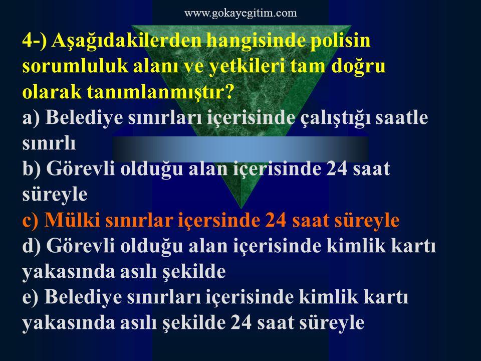 www.gokayegitim.com 4-) Aşağıdakilerden hangisinde polisin sorumluluk alanı ve yetkileri tam doğru olarak tanımlanmıştır? a) Belediye sınırları içeris