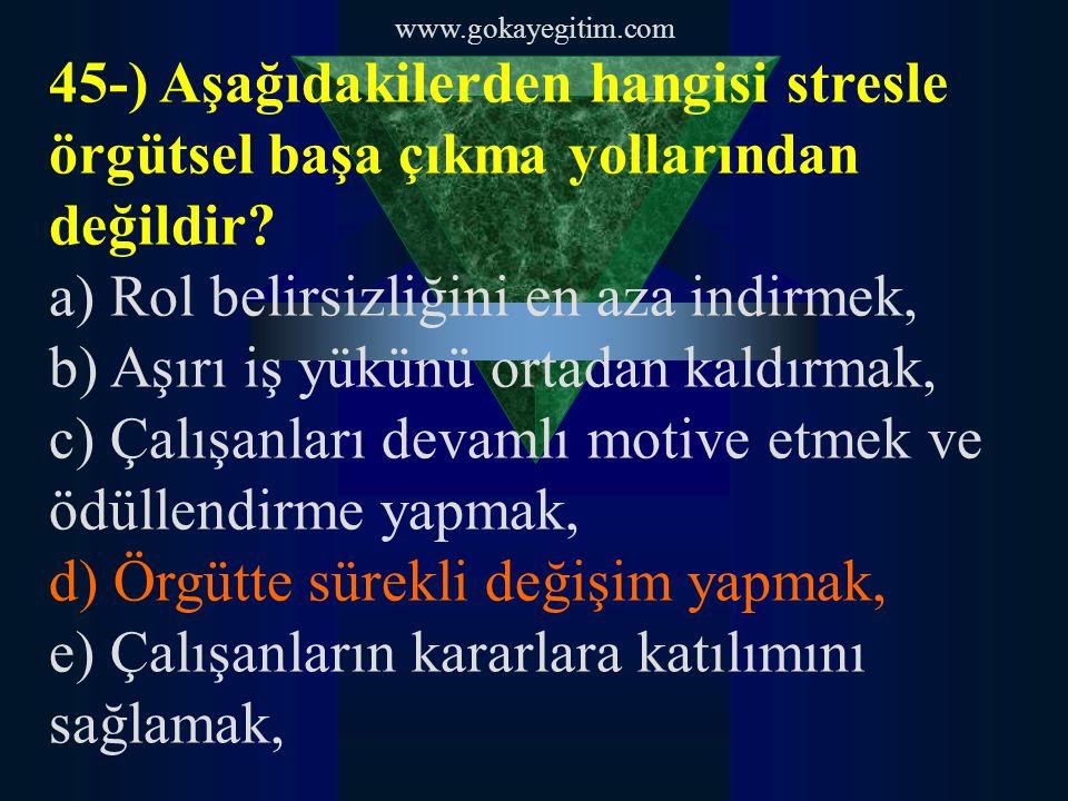 www.gokayegitim.com 45-) Aşağıdakilerden hangisi stresle örgütsel başa çıkma yollarından değildir? a) Rol belirsizliğini en aza indirmek, b) Aşırı iş
