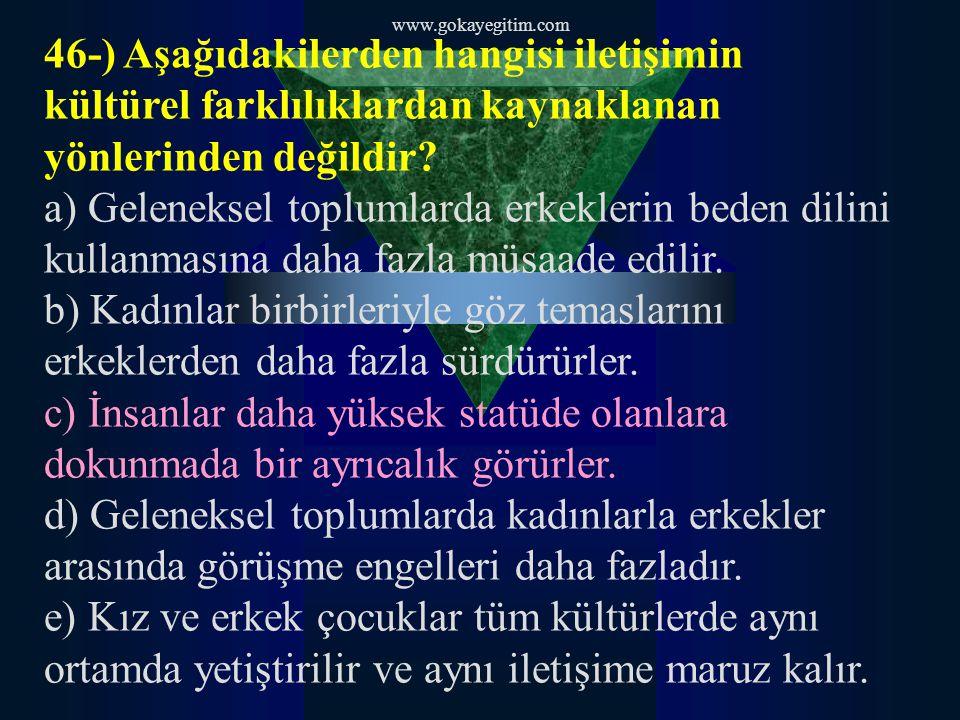 www.gokayegitim.com 46-) Aşağıdakilerden hangisi iletişimin kültürel farklılıklardan kaynaklanan yönlerinden değildir? a) Geleneksel toplumlarda erkek