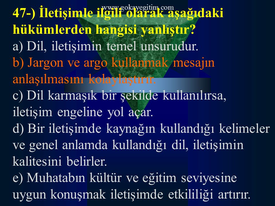 www.gokayegitim.com 47-) İletişimle ilgili olarak aşağıdaki hükümlerden hangisi yanlıştır? a) Dil, iletişimin temel unsurudur. b) Jargon ve argo kulla