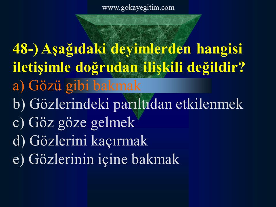 www.gokayegitim.com 48-) Aşağıdaki deyimlerden hangisi iletişimle doğrudan ilişkili değildir? a) Gözü gibi bakmak b) Gözlerindeki parıltıdan etkilenme