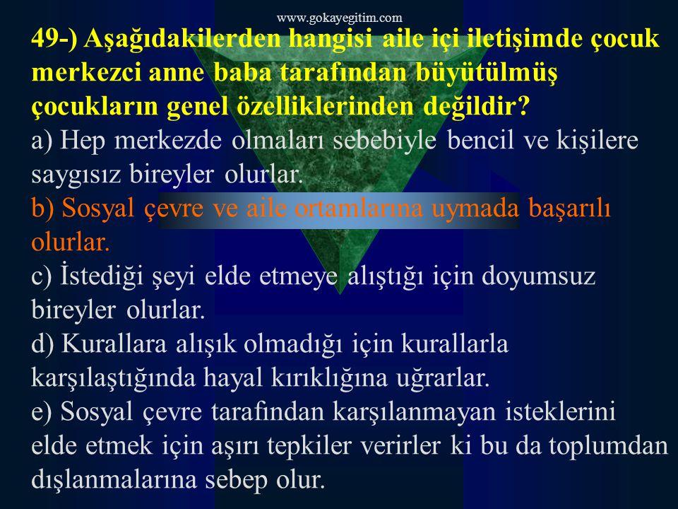 www.gokayegitim.com 49-) Aşağıdakilerden hangisi aile içi iletişimde çocuk merkezci anne baba tarafından büyütülmüş çocukların genel özelliklerinden d