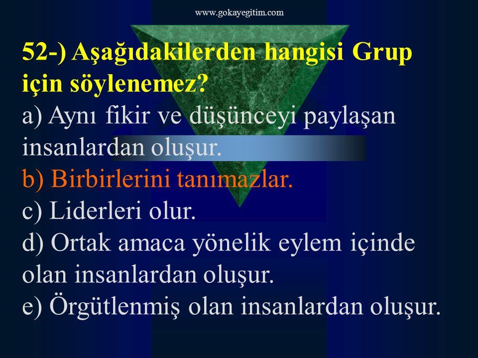 www.gokayegitim.com 52-) Aşağıdakilerden hangisi Grup için söylenemez? a) Aynı fikir ve düşünceyi paylaşan insanlardan oluşur. b) Birbirlerini tanımaz